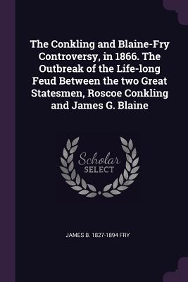 The Conkling and Blaine-Fry Controversy, in 1866. the Outbreak of the Life-Long Feud Between the Two Great Statesmen, Roscoe Conkling and James G. Blaine - Fry, James B 1827-1894