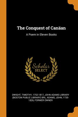 The Conquest of Canäan: A Poem in Eleven Books - Dwight, Timothy, and John Adams Library (Boston Public Librar (Creator), and Adams, John