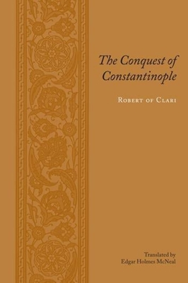 The Conquest of Constantinople - Robert of Clari, and McNeal, Edgar Holmes, Professor (Translated by)