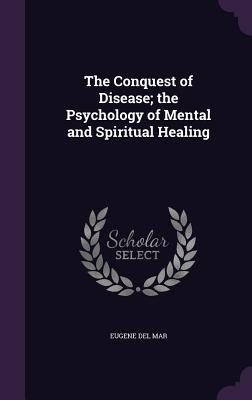 The Conquest of Disease; The Psychology of Mental and Spiritual Healing - Del Mar, Eugene
