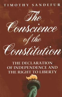 The Conscience of the Constitution: The Declaration of Independence and the Right to Liberty - Sandefur, Timothy