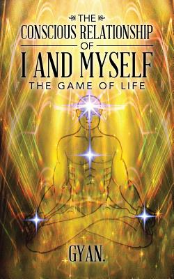 The Conscious Relationship of I and Myself: The Game of Life - Gyan