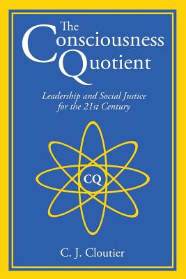 The Consciousness Quotient: Leadership and Social Justice for the 21st Century - Cloutier, C J