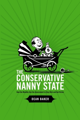The Conservative Nanny State: How the Wealthy Use the Government to Stay Rich and Get Richer - Baker, Dean