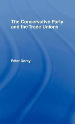 The Conservative Party and the Trade Unions - Dorey, Peter, Dr.