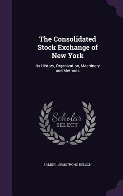 The Consolidated Stock Exchange of New York: Its History, Organization, Machinery and Methods - Nelson, Samuel Armstrong
