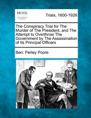 The Conspiracy Trial for the Murder of the President, and the Attempt to Overthrow the Government By the Assassination of Its Principal Officers - Poore, Ben Perley, Author