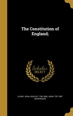 The Constitution of England; - Lolme, Jean Louis De 1740-1806 (Creator), and MacGregor, John 1797-1857