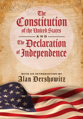 The Constitution of the United States and the Declaration of Independence - Dershowitz, Alan (Introduction by), and Delegates of