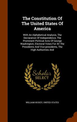 The Constitution of the United States of America: With an Alphabetical Analysis, the Declaration of Independence, the Prominent Political Acts of George Washington, Electoral Votes for All the Presidents and Vice-Presidents, the High Authorities and - Hickey, William, and States, United