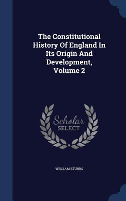 The Constitutional History of England in Its Origin and Development, Volume 2 - Stubbs, William