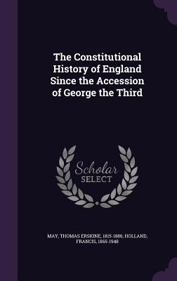 The Constitutional History of England Since the Accession of George the Third - May, Thomas Erskine, Sir
