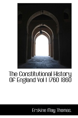 The Constitutional History of England Vol I 1760 1860 - Thomas, Erskine May