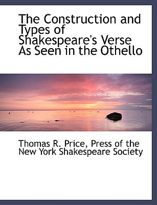 The Construction and Types of Shakespeare's Verse as Seen in the Othello - Price, Thomas R, and Press of the New York Shakespeare Societ, Of The New York Shakespeare (Creator)