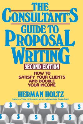 The Consultant's Guide to Proposal Writing: How to Satisfy Your Client and Double Your Income - Holtz, Herman