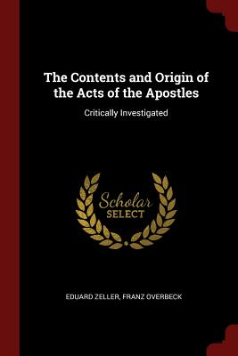 The Contents and Origin of the Acts of the Apostles: Critically Investigated - Zeller, Eduard, and Overbeck, Franz