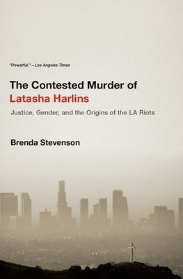 The Contested Murder of Latasha Harlins: Justice, Gender, and the Origins of the LA Riots - Stevenson, Brenda
