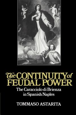 The Continuity of Feudal Power: The Caracciolo Di Brienza in Spanish Naples - Astarita, Tommaso, Professor
