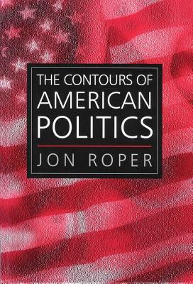 The Contours of American Politics: An Introduction - Roper, Jon, Professor