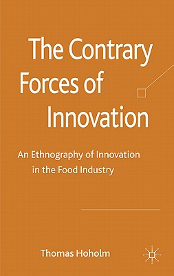 The Contrary Forces of Innovation: An Ethnography of Innovation in the Food Industry - Hoholm, Thomas