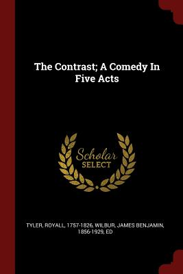 The Contrast; A Comedy in Five Acts - Tyler, Royall, and Wilbur, James Benjamin 1856-1929 (Creator)