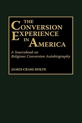 The Conversion Experience in America: A Sourcebook on Religious Conversion Autobiography - Holte, James Craig
