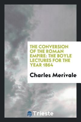 The Conversion of the Roman Empire: The Boyle Lectures for the Year 1864 - Merivale, Charles