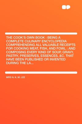 The Cook's Own Book: Being a Complete Culinary Encyclopedia Comprehending All Valuable Receipts for Cooking Meat, Fish, and Fowl: And Composing Every Kind of Soup, Gravy, Pastry, Preserves, Essences, &C. That Have Been Published or Invented During the... - Lee, Mrs N K M