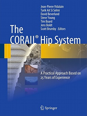 The CORAIL (R) Hip System: A Practical Approach Based on 25 Years of Experience - Vidalain, Jean-Pierre (Editor), and Ait Si Selmi, Tarik (Editor), and Beverland, David (Editor)
