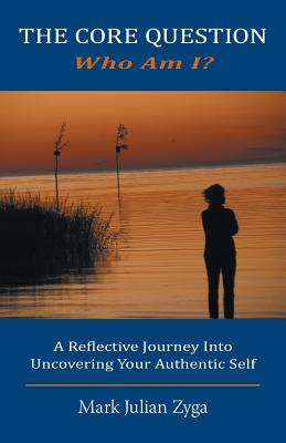 The Core Question: Who Am I? a Reflective Journey Into Uncovering Your Authentic Self - Zyga, Mark Julian
