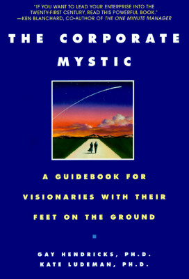 The Corporate Mystic: A Guidebook for Visionaries with Their Feet on the Ground - Hendricks, Gay, Hon., Ph.D., and Ludeman, Kate, Ph.D.