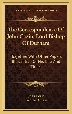 The Correspondence of John Cosin, Lord Bishop of Durham the Correspondence of John Cosin, Lord Bishop of Durham: Together with Other Papers Illustrative of His Life and Timetogether with Other Papers Illustrative of His Life and Times S - Cosin, John, and Ornsby, George (Editor)