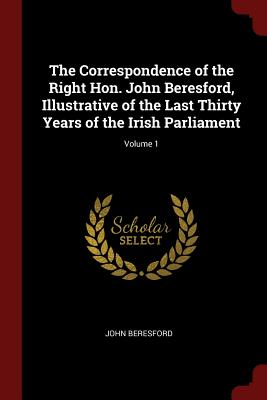 The Correspondence of the Right Hon. John Beresford, Illustrative of the Last Thirty Years of the Irish Parliament; Volume 1 - Beresford, John