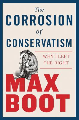 The Corrosion of Conservatism: Why I Left the Right - Boot, Max