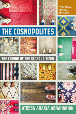The Cosmopolites: The Coming of the Global Citizen - Abrahamian, Atossa Araxia