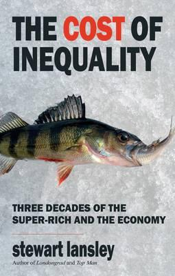 The Cost of Inequality: Three Decades of the Super-rich and the Economy - Lansley, Stewart