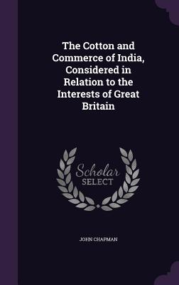 The Cotton and Commerce of India, Considered in Relation to the Interests of Great Britain - Chapman, John, Dr.