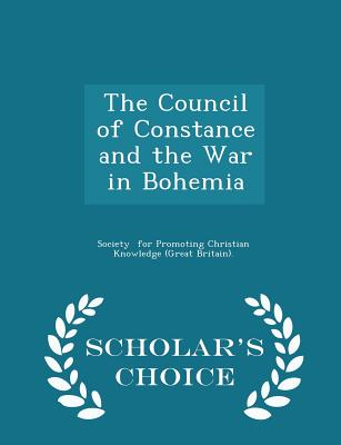The Council of Constance and the War in Bohemia - Scholar's Choice Edition - For Promoting Christian Knowledge (Great