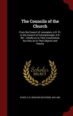 The Councils of the Church: From the Council of Jerusalem, A.D. 51, to the Council of Constantinople, A.D. 381; Chiefly as to Their Constitution, But Also as to Their Objects and History - Pusey, Edward Bouverie