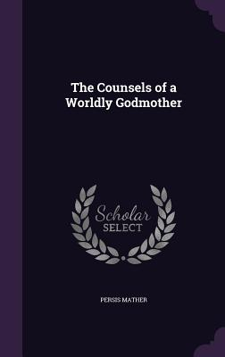 The Counsels of a Worldly Godmother - Mather, Persis