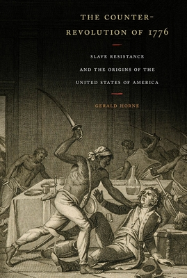 The Counter-Revolution of 1776: Slave Resistance and the Origins of the United States of America - Horne, Gerald