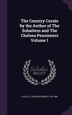 The Country Curate by the Author of the Subaltern and the Chelsea Pensioners Volume 1 - Gleig, G R (George Robert) 1796-1888 (Creator)