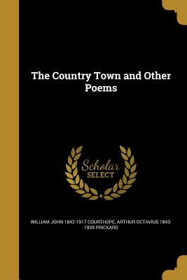 The Country Town and Other Poems - Courthope, William John 1842-1917, and Prickard, Arthur Octavius 1843-1939