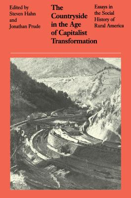 The Countryside in the Age of Capitalist Transformation: Essays in the Social History of Rural America - Hahn, Steven (Editor), and Prude, Jonathan (Editor)
