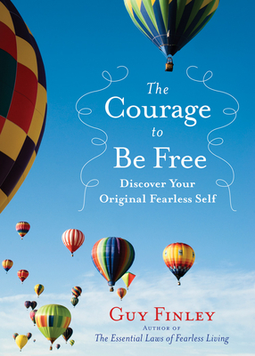 The Courage to Be Free: Discover Your Original Fearless Self - Finley, Guy