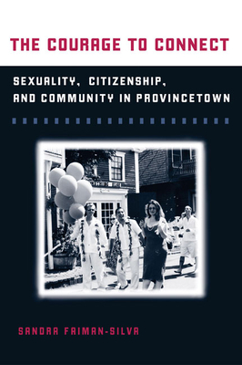 The Courage to Connect: Sexuality, Citizenship, and Community in Provincetown - Faiman-Silva, Sandra L