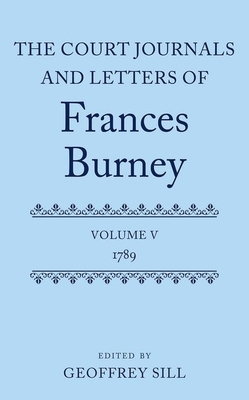 The Court Journals and Letters of Frances Burney: Volume V: 1789 - Sill, Geoffrey (Editor)