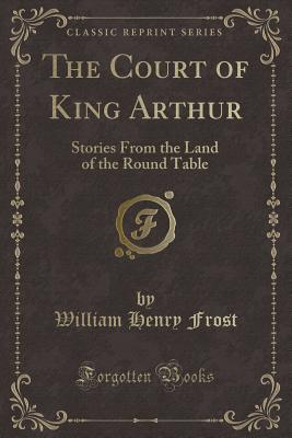 The Court of King Arthur: Stories from the Land of the Round Table (Classic Reprint) - Frost, William Henry