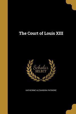 The Court of Louis XIII - Patmore, Katherine Alexandra