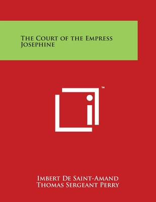 The Court of the Empress Josephine - Saint-Amand, Imbert De, and Perry, Thomas Sergeant (Translated by)